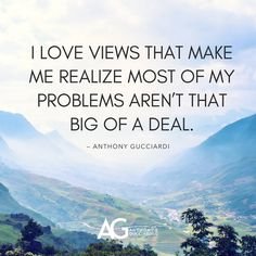 Inspirational Quotes I love views that make me realize most of my problems aren't that big of a deal. — Anthony Gucciardi