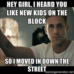 ryan gosling hey girl - Hey girl, I heard you like new kids on the block So I moved in down the street