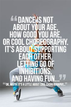Dance is not about your age, how good you are, or cool choreography. It's about supporting each other, letting go of inhibitions, AND having fun... ok, maybe it's a little about cool choreography... :) #quotes #dance #choreography