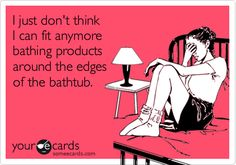 I just don't think I can fit anymore bathing products around the edges of the bathtub.