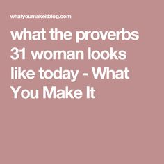 what the proverbs 31 woman looks like today - What You Make It