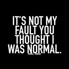 *It's not my fault you thought I was normal.*