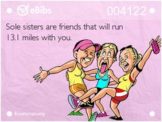 Sole sisters are friends that will run 13.1 miles with you.