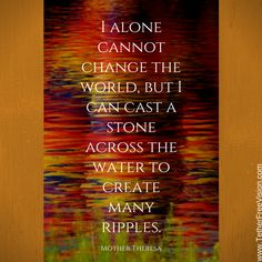 """I alone cannot change the world, but I can cast a stone across the water to create many ripples."" —Mother Teresa"