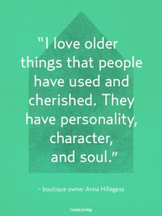 "Quotes:  ""I love older things that people have used and cherished. They have #personality, #character, and #soul."""