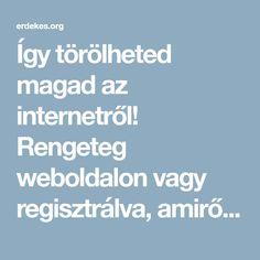 Így törölheted magad az internetről! Rengeteg weboldalon vagy regisztrálva, amiről nem is tudsz! Úgy regisztráltál ezekre az oldalakra, hogy nem is sejted: nézd meg a listádat!!!!! >>> | Érdekes cikkek, hírek a mindennapokból