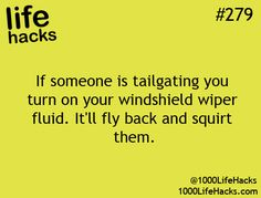 Life Hacks #279-- If someone is tailgating you, turn on your windshield wiper fluid. It'll fly back and squirt them.