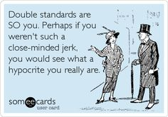 Double standards are SO you. Perhaps if you weren't such a close-minded jerk, you would see what a hypocrite you really are.