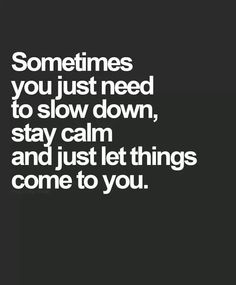 Sometimes you just need to slow down and stay calm and just let things come to you.