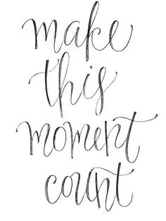 make EVERY moment count! <3 the good, the bad, and the ugly. they make you who you are!