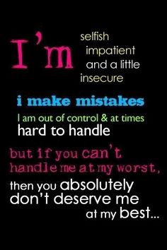 ...if you can't handle me at my worst, then you ABSOLUTELY don't deserve me at my best....
