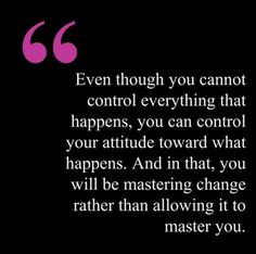 #quote - Even though you cannot control everything that happens, you can control your #attitude toward what happens.  And in that, you will be mastering #change rather than allowing it to master you.
