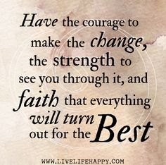 Have the courage to make the change, the strength to see you through it, and faith that everything will turn out for the best.