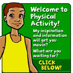 Welcome to Physical Activity - My inspiration and infromation will get you movin'!  What are you waiting for?  Click below