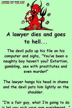 "A lawyer dies and goes to hell. The devil pulls up his file on his computer and sighs, ""You've been a naughty boy haven't you? Extortion, gambling, sex with prostitutes and even murder!"" The lawyer hangs his head in shame and the devil pats. Funny Long Jokes, Funny Cartoon Quotes, Clean Funny Jokes, Funny Jokes For Adults, Funny Puns, Funny Stuff, Hilarious Jokes, Crazy Funny, Minions Quotes"