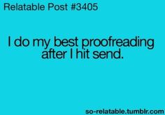 Every damn time! My mistakes are many. Fast mind and slow typing, missing words, words that don't make sense in the conversation, and fucking autocorrect correcting words that are right! If I write you just bare with me. I'm smarter than my proof reading/writing skills. :0)