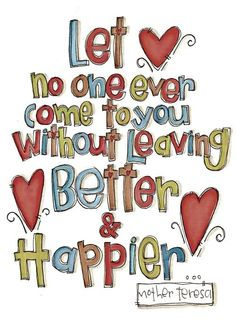 Let no one ever come to you without leaving better and happier. ~Mother Teresa