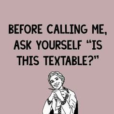 """Before calling ask yourself """"is this textable?"""""""