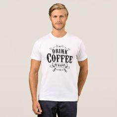 Drink Coffee - Be Happy T-Shirt - retro gifts style cyo diy special idea