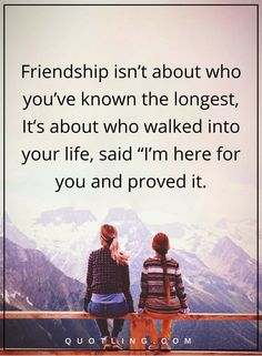 """friendship quotes friendship isn't about who you've known the longest, It's about who walked into your life, said """"I'm here for you and proved it."""