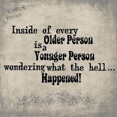 Inside every older person is a younger person wondering what the hell happened! LOL