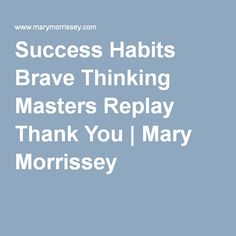 Success Habits Brave Thinking Masters Replay Thank You | Mary Morrissey
