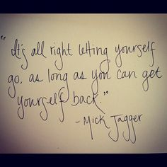 """It's all right letting yourself go, as long as you can get yourself back."" - Mick Jagger"