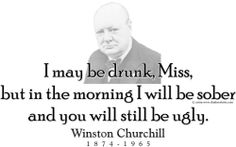 """ThinkerShirts.com presents Winston Churchill and his famous quote """"I may be drunk, Miss, But in the morning I will be sober and you will still be ugly."""" Available in men, women and youth sizes."""