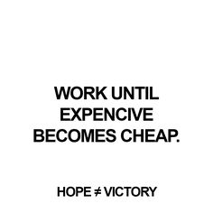 """Work until expencive becomes cheap.""  http://instagram.com/hopeisnotvictory http://www.facebook.com/hopeisnotvictory  #motivation #motivationQuote  #motivational #motivationaldailyposts #motivationalpictures #motivationl #motivationm #quote #quote2unquote #quoteoftheday #quoter #quotes #quotes #quotesaboutlive #quotescollection #quoteslife #quotesoftheday"