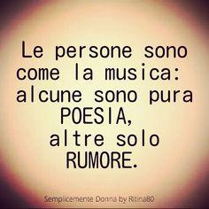 Le persone sono come la musica: alcune sono pura poesia, altre solo rumore.