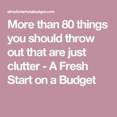 More than 80 things you should throw out that are just clutter - A Fresh Start on a Budget