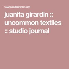 juanita girardin :: uncommon textiles :: studio journal