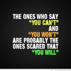The ones who say you can't and you won't are probably the ones scared that you will.