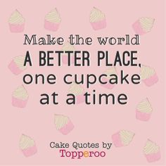 Make the world a better place one cupcake at a time. See our favourite cake quotes at http://topperoo.com/cake-quotes