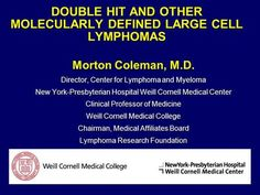 DOUBLE HIT AND OTHER MOLECULARLY DEFINED LARGE CELL LYMPHOMAS Morton Coleman, M.D. Director, Center for Lymphoma and Myeloma New York-Presbyterian Hospital.