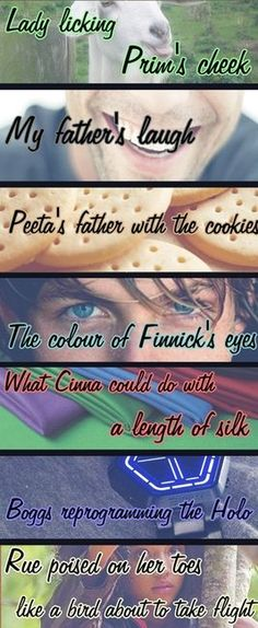 """""""Lady licking Prim's cheek.My father's laugh. Peeta's father with the cookies.The colour of Finnick's eyes.What Cinna could do with a length of silk. Boggs reprogramming the Holo. Rue poised on her toes,arms slightly extended,like a bird about to take flight."""" <3"""