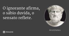 O ignorante afirma, o sábio duvida, o sensato reflete. — Aristóteles