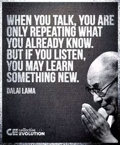 When you talk, you are only repeating what you already know, but if you listen, you may learn something new. {Dalai Lama}