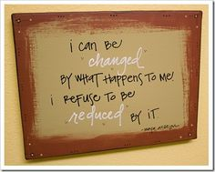 I can be changed by what happens to me, but I refuse to be reduced by it.   Maya Angelou
