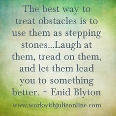 The best way to treat obstacles is to use them as stepping stones... Laugh at them, tread on them, and let them lead you to something better. ~ Enid Blyton #quotes #motivation #inspiration