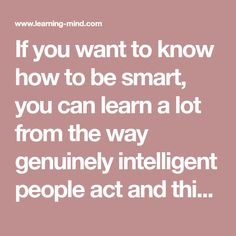 If you want to know how to be smart, you can learn a lot from the way genuinely intelligent people act and think. This article reveals the things truly smart...