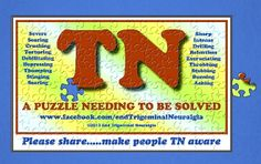 We live in hope of this puzzle being solved!  Please go to www.facebook.com/endTrigeminalNeuralgia to see more about Trigeminal Neuralgia