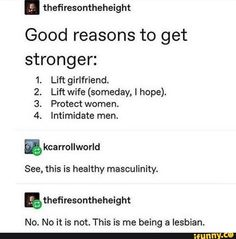 """ thefiresontheheight Good reasons to get stronger: Lift girlfriend. Lift wife (someday, I hope). See, this is healthy masculinity. This is me being a lesbian. - iFunny :) - Found on iFunny - Lgbt Memes, Funny Memes, Hilarious, Lgbt Quotes, Lgbt Love, Faith In Humanity, Tumblr Funny, Tumblr Gay, Just In Case"
