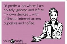 I'd prefer a job where I am politely ignored and left to my own devices.... With unlimited internet access, cupcakes, & coffee!