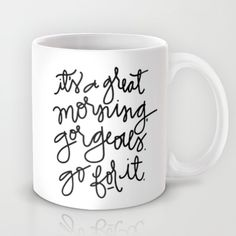 """""""It's A Great Morning Gorgeous, Go For It"""" Mug by Aedriel on Society6."""