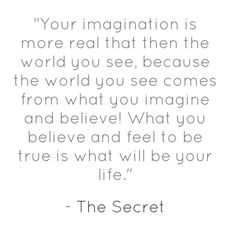 Your imagination is more real than the real world. what you imagine creates the world you see. The Secret - by Rhonda Byrne
