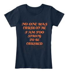 No One Has Crush On Me I Am Too Strong To Be Crushed New Navy T-Shirt Front=women tee
