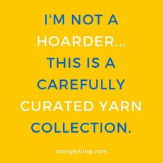 I'm not a HOARDER... This is a carefully curated yarn collection.