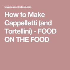 How to Make Cappelletti (and Tortellini) - FOOD ON THE FOOD