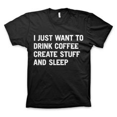 """I just want to drink coffee create stuff and sleep"" T-Shirt../seriously @Ayesha Williams Williams Mughal , its like the universe wants me to buy you a million gifts"